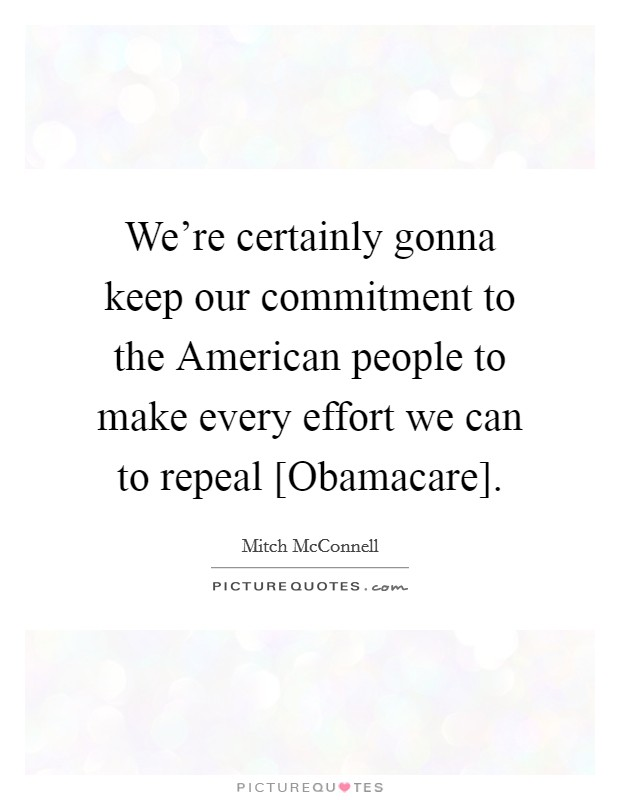 We're certainly gonna keep our commitment to the American people to make every effort we can to repeal [Obamacare] Picture Quote #1