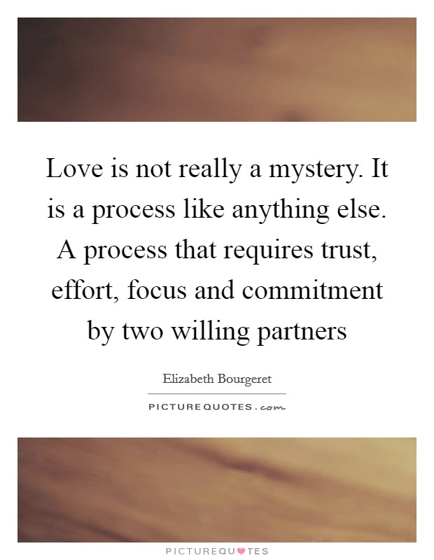 Love is not really a mystery. It is a process like anything else. A process that requires trust, effort, focus and commitment by two willing partners Picture Quote #1