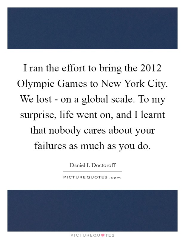 I ran the effort to bring the 2012 Olympic Games to New York City. We lost - on a global scale. To my surprise, life went on, and I learnt that nobody cares about your failures as much as you do Picture Quote #1