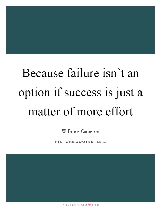 Because failure isn't an option if success is just a matter of more effort Picture Quote #1