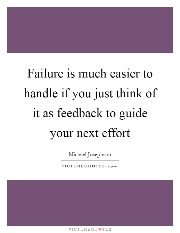 Failure is much easier to handle if you just think of it as feedback to guide your next effort Picture Quote #1