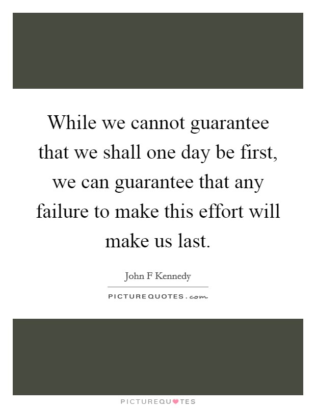 While we cannot guarantee that we shall one day be first, we can guarantee that any failure to make this effort will make us last Picture Quote #1