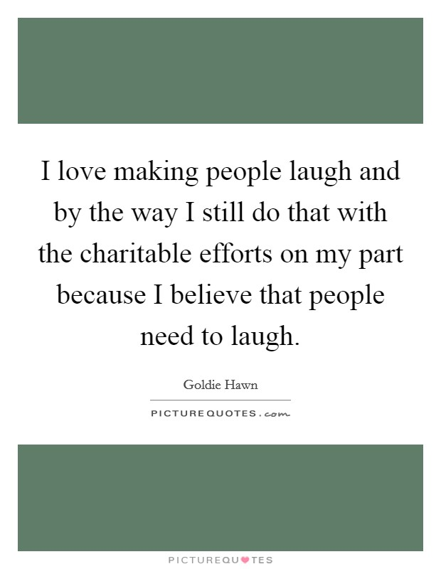 I love making people laugh and by the way I still do that with the charitable efforts on my part because I believe that people need to laugh Picture Quote #1