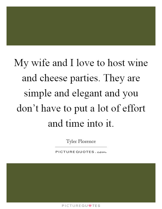 My wife and I love to host wine and cheese parties. They are simple and elegant and you don't have to put a lot of effort and time into it Picture Quote #1