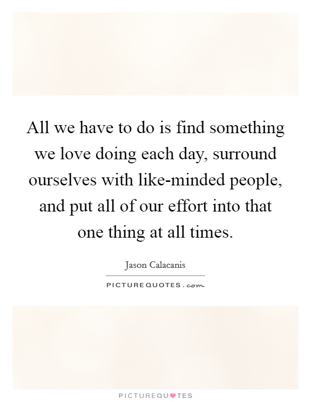 All we have to do is find something we love doing each day, surround ourselves with like-minded people, and put all of our effort into that one thing at all times Picture Quote #1