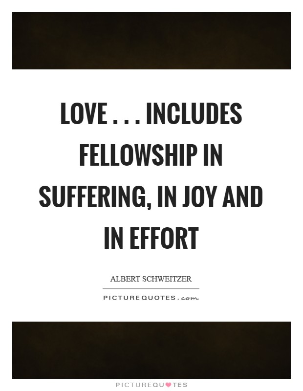 Love . . . includes fellowship in suffering, in joy and in effort Picture Quote #1