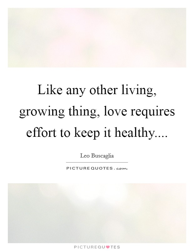 Like any other living, growing thing, love requires effort to keep it healthy Picture Quote #1