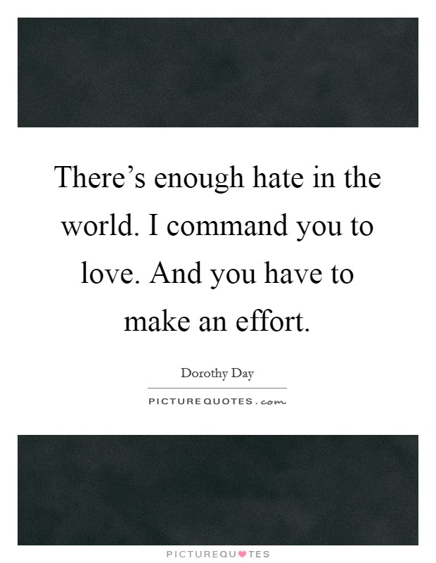 There's enough hate in the world. I command you to love. And you have to make an effort Picture Quote #1