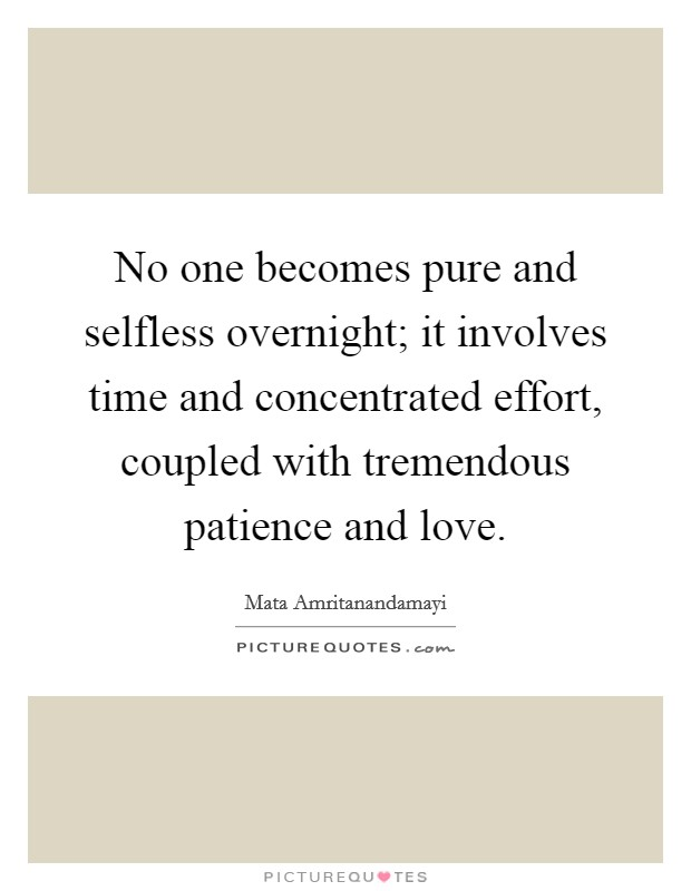 No one becomes pure and selfless overnight; it involves time and concentrated effort, coupled with tremendous patience and love Picture Quote #1