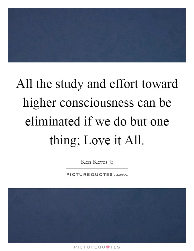 All the study and effort toward higher consciousness can be eliminated if we do but one thing; Love it All Picture Quote #1