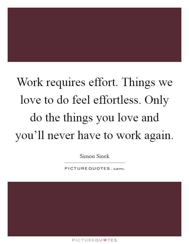 Work requires effort. Things we love to do feel effortless. Only do the things you love and you'll never have to work again Picture Quote #1