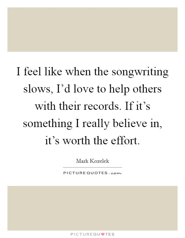 I feel like when the songwriting slows, I'd love to help others with their records. If it's something I really believe in, it's worth the effort Picture Quote #1