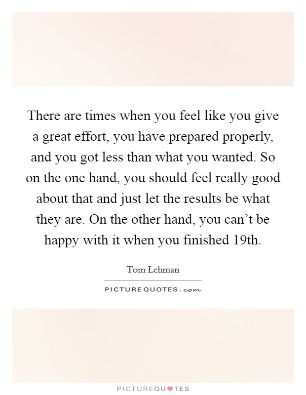 There are times when you feel like you give a great effort, you have prepared properly, and you got less than what you wanted. So on the one hand, you should feel really good about that and just let the results be what they are. On the other hand, you can't be happy with it when you finished 19th Picture Quote #1