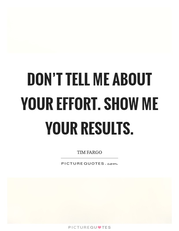 Don't tell me about your effort. Show me your results Picture Quote #1