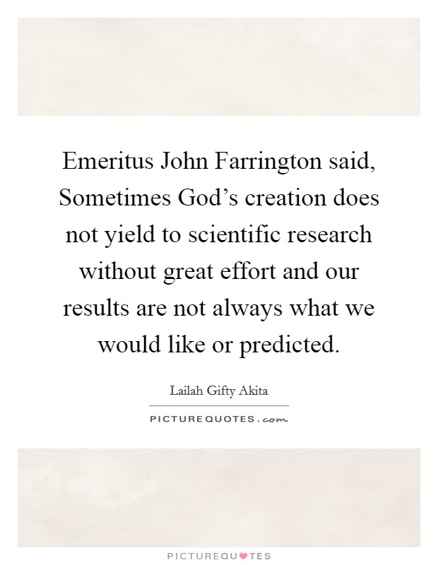 Emeritus John Farrington said, Sometimes God's creation does not yield to scientific research without great effort and our results are not always what we would like or predicted Picture Quote #1