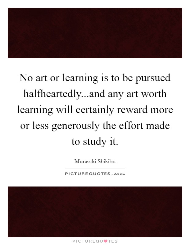 No art or learning is to be pursued halfheartedly...and any art worth learning will certainly reward more or less generously the effort made to study it Picture Quote #1