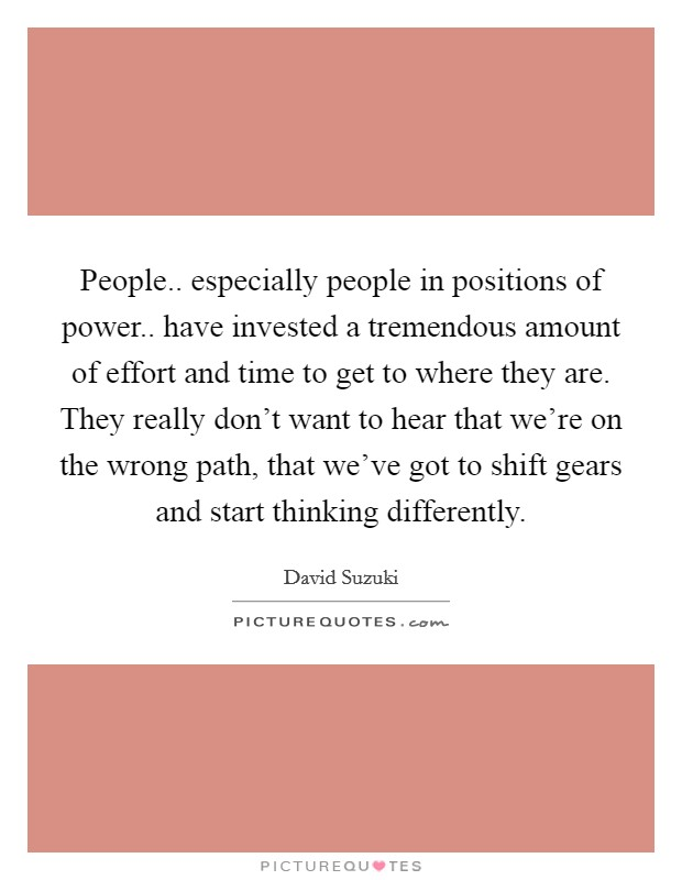 People.. especially people in positions of power.. have invested a tremendous amount of effort and time to get to where they are. They really don't want to hear that we're on the wrong path, that we've got to shift gears and start thinking differently Picture Quote #1