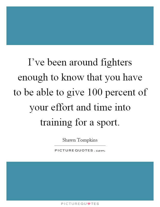 I've been around fighters enough to know that you have to be able to give 100 percent of your effort and time into training for a sport Picture Quote #1
