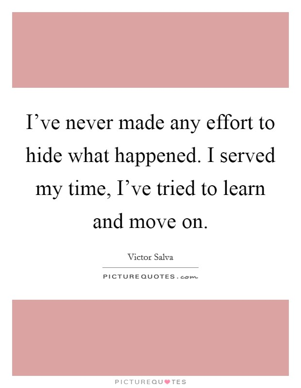 I've never made any effort to hide what happened. I served my time, I've tried to learn and move on. Picture Quote #1