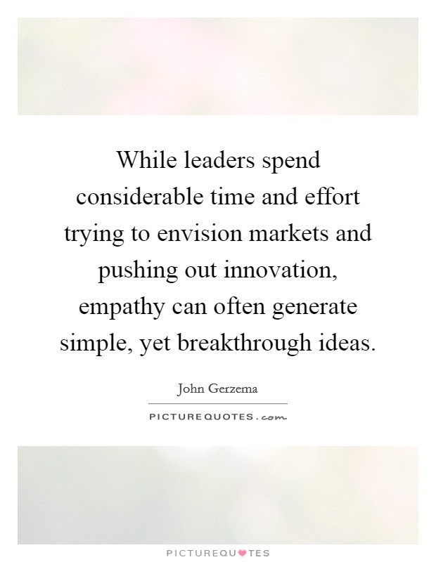 While leaders spend considerable time and effort trying to envision markets and pushing out innovation, empathy can often generate simple, yet breakthrough ideas Picture Quote #1