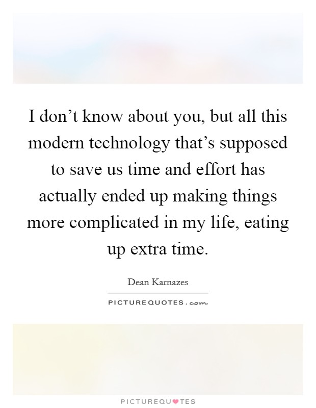 I don't know about you, but all this modern technology that's supposed to save us time and effort has actually ended up making things more complicated in my life, eating up extra time Picture Quote #1