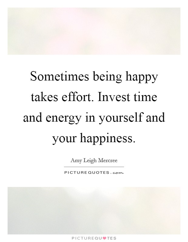 Sometimes being happy takes effort. Invest time and energy in yourself and your happiness Picture Quote #1