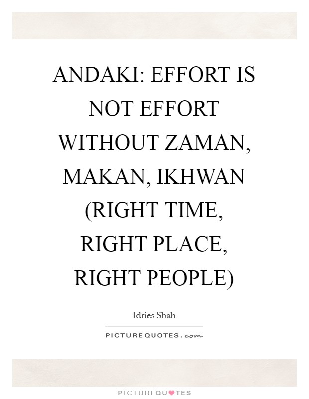 ANDAKI: EFFORT IS NOT EFFORT WITHOUT ZAMAN, MAKAN, IKHWAN (RIGHT TIME, RIGHT PLACE, RIGHT PEOPLE) Picture Quote #1