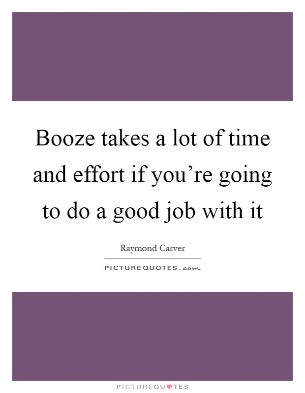 Booze takes a lot of time and effort if you're going to do a good job with it Picture Quote #1