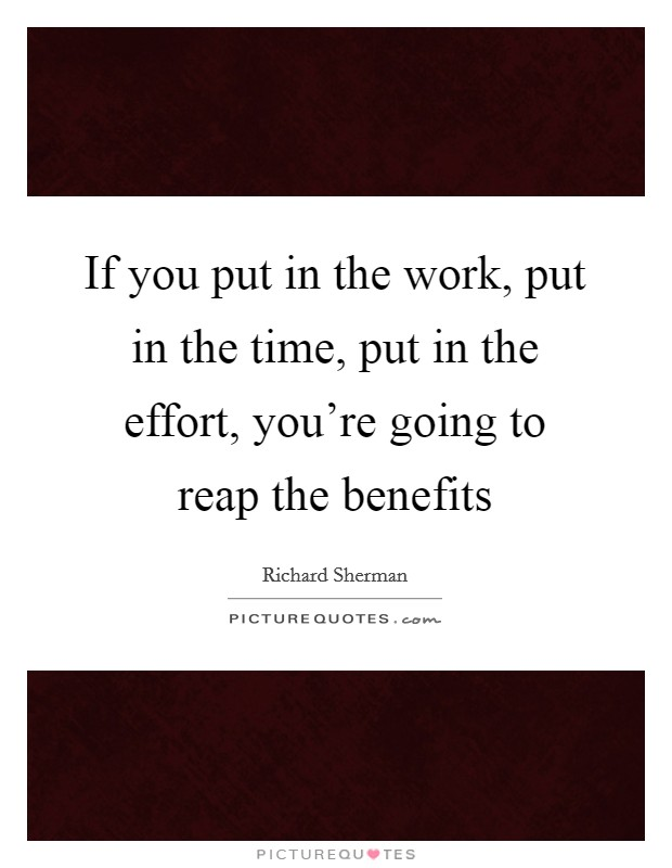 If you put in the work, put in the time, put in the effort, you're going to reap the benefits Picture Quote #1
