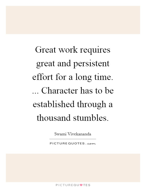 Great work requires great and persistent effort for a long time. ... Character has to be established through a thousand stumbles. Picture Quote #1