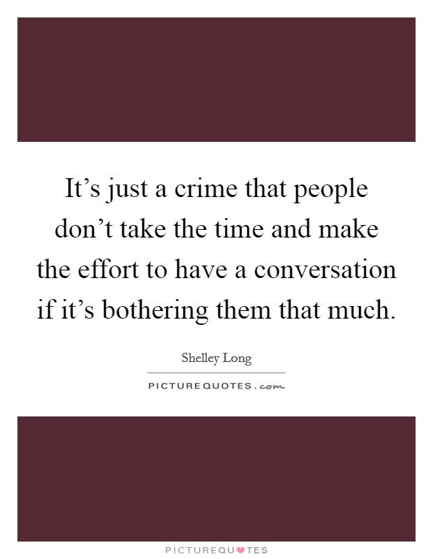 It's just a crime that people don't take the time and make the effort to have a conversation if it's bothering them that much. Picture Quote #1