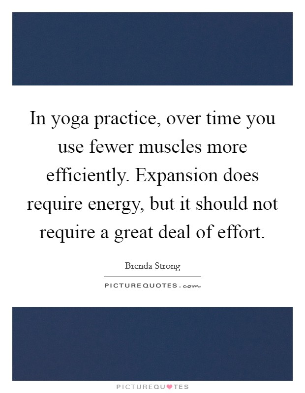 In yoga practice, over time you use fewer muscles more efficiently. Expansion does require energy, but it should not require a great deal of effort Picture Quote #1