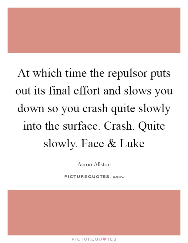 At which time the repulsor puts out its final effort and slows you down so you crash quite slowly into the surface. Crash. Quite slowly. Face and Luke Picture Quote #1
