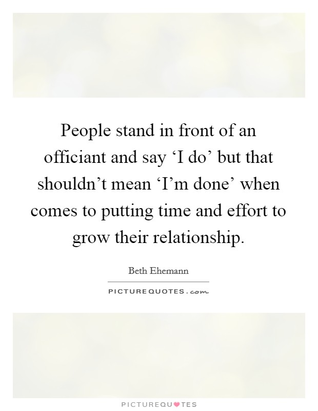 People stand in front of an officiant and say 'I do' but that shouldn't mean 'I'm done' when comes to putting time and effort to grow their relationship Picture Quote #1