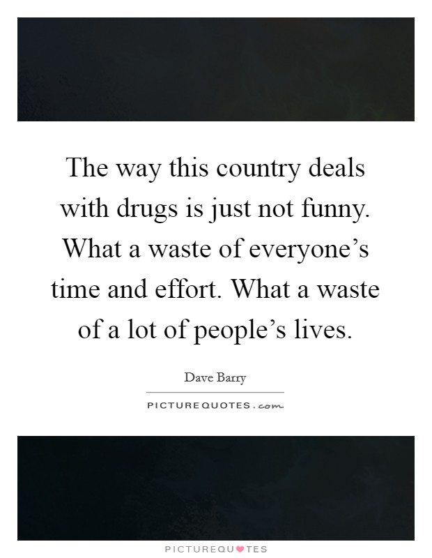 The way this country deals with drugs is just not funny. What a waste of everyone's time and effort. What a waste of a lot of people's lives Picture Quote #1