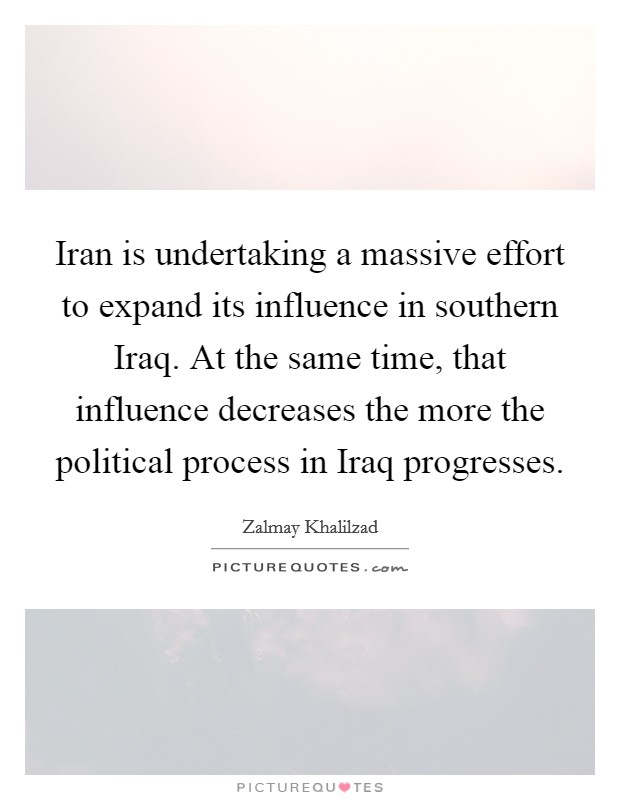 Iran is undertaking a massive effort to expand its influence in southern Iraq. At the same time, that influence decreases the more the political process in Iraq progresses Picture Quote #1