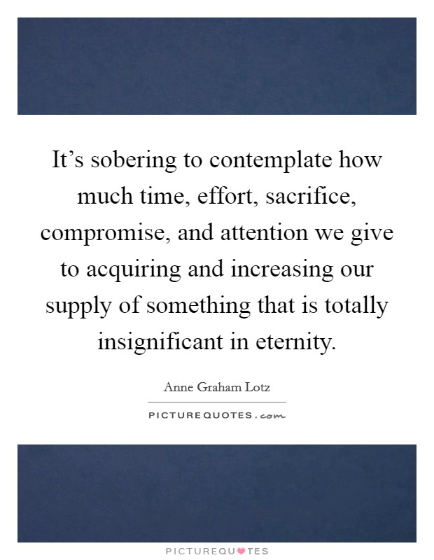 It's sobering to contemplate how much time, effort, sacrifice, compromise, and attention we give to acquiring and increasing our supply of something that is totally insignificant in eternity Picture Quote #1
