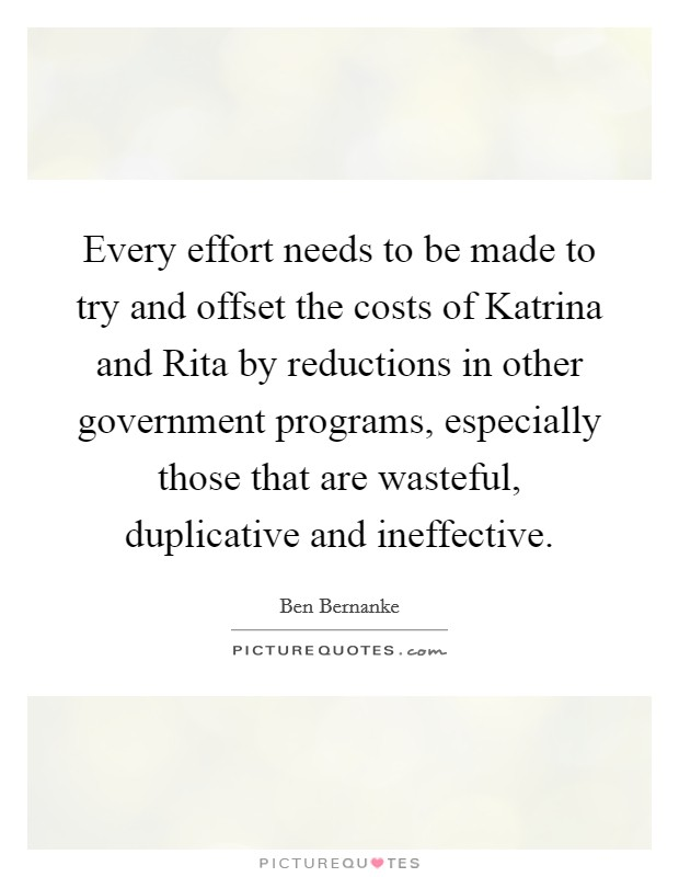 Every effort needs to be made to try and offset the costs of Katrina and Rita by reductions in other government programs, especially those that are wasteful, duplicative and ineffective Picture Quote #1