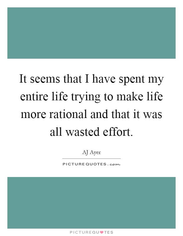 It seems that I have spent my entire life trying to make life more rational and that it was all wasted effort Picture Quote #1