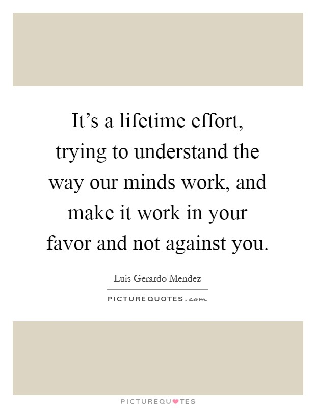 It's a lifetime effort, trying to understand the way our minds work, and make it work in your favor and not against you Picture Quote #1