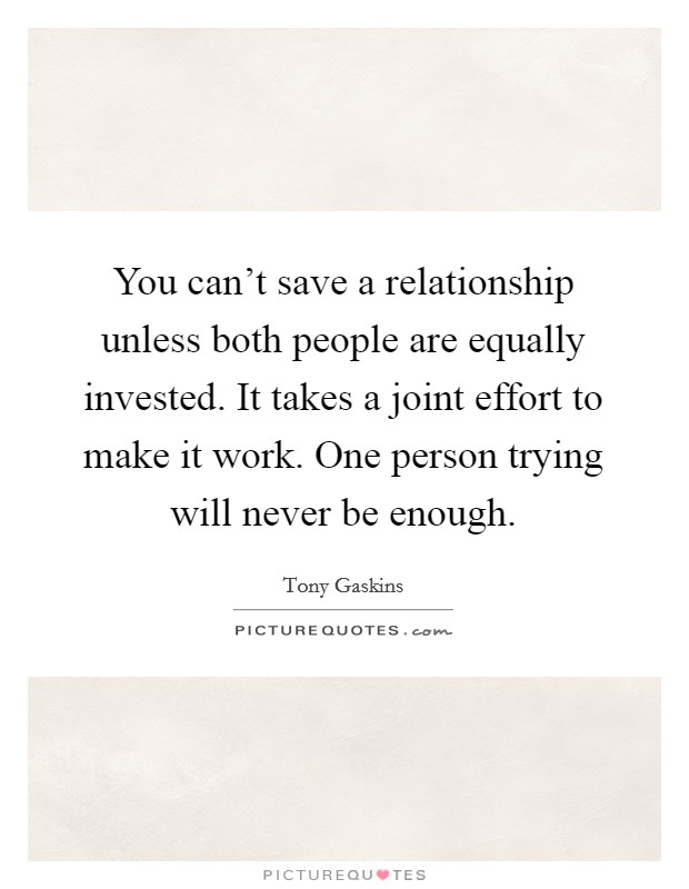 You can't save a relationship unless both people are equally invested. It takes a joint effort to make it work. One person trying will never be enough Picture Quote #1