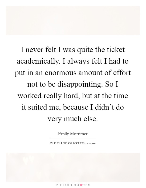 I never felt I was quite the ticket academically. I always felt I had to put in an enormous amount of effort not to be disappointing. So I worked really hard, but at the time it suited me, because I didn't do very much else Picture Quote #1