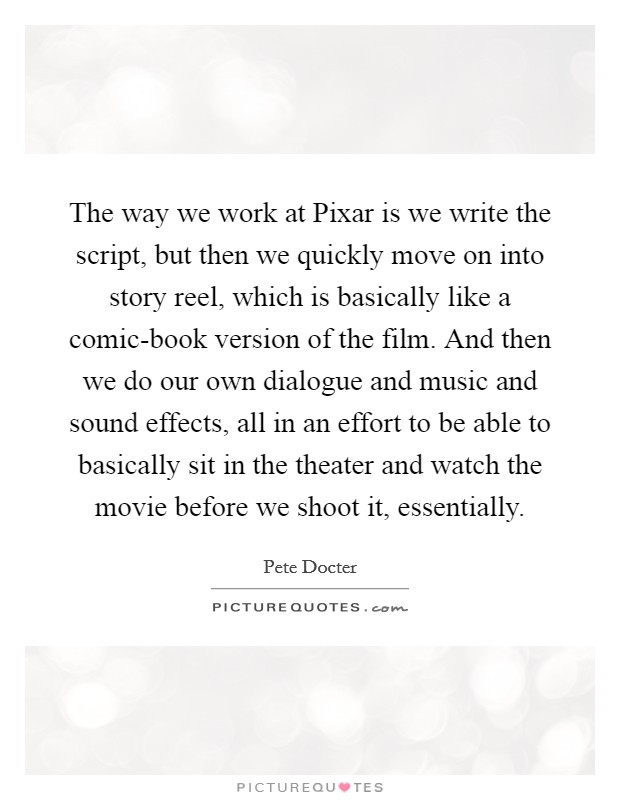 The way we work at Pixar is we write the script, but then we quickly move on into story reel, which is basically like a comic-book version of the film. And then we do our own dialogue and music and sound effects, all in an effort to be able to basically sit in the theater and watch the movie before we shoot it, essentially Picture Quote #1
