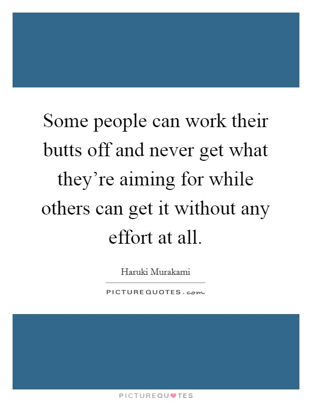 Some people can work their butts off and never get what they're aiming for while others can get it without any effort at all Picture Quote #1