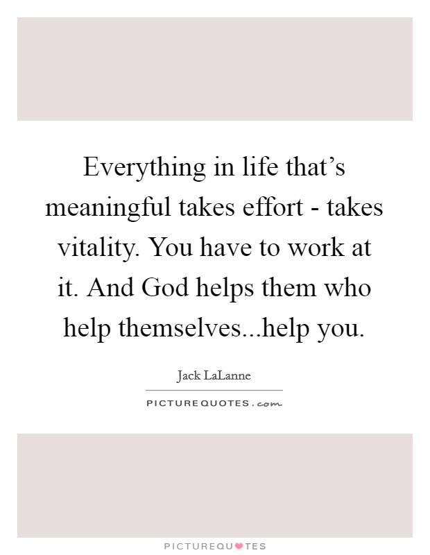 Everything in life that's meaningful takes effort - takes vitality. You have to work at it. And God helps them who help themselves...help you Picture Quote #1