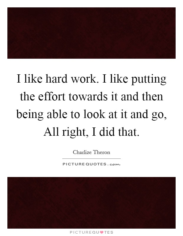 I like hard work. I like putting the effort towards it and then being able to look at it and go, All right, I did that Picture Quote #1
