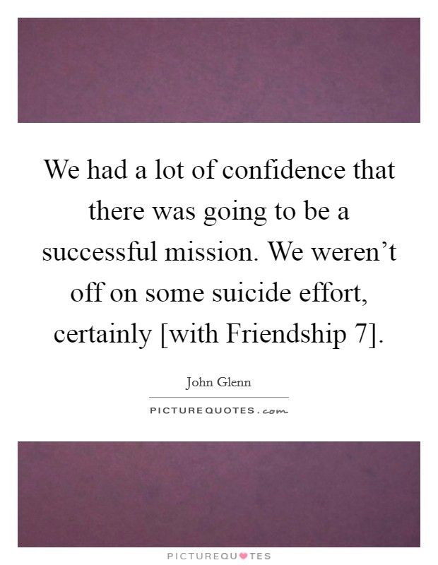 We had a lot of confidence that there was going to be a successful mission. We weren't off on some suicide effort, certainly [with Friendship 7] Picture Quote #1