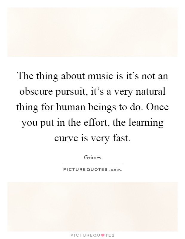 The thing about music is it's not an obscure pursuit, it's a very natural thing for human beings to do. Once you put in the effort, the learning curve is very fast Picture Quote #1