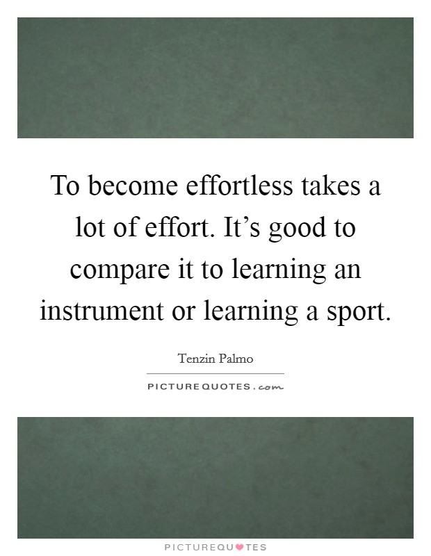 To become effortless takes a lot of effort. It's good to compare it to learning an instrument or learning a sport. Picture Quote #1