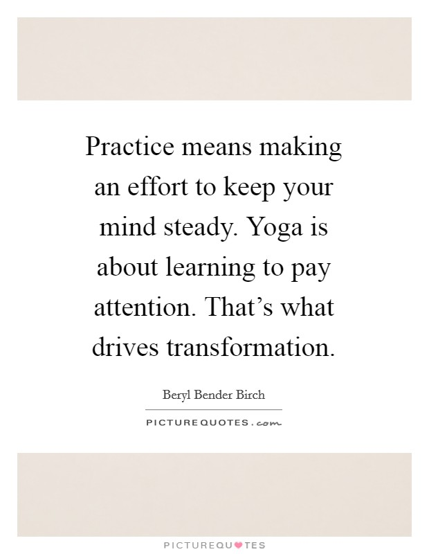 Practice means making an effort to keep your mind steady. Yoga is about learning to pay attention. That's what drives transformation Picture Quote #1